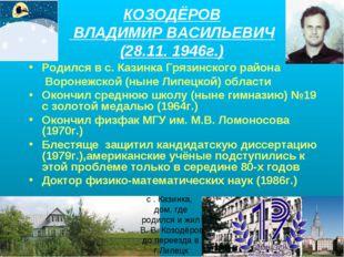 КОЗОДЁРОВ ВЛАДИМИР ВАСИЛЬЕВИЧ (28.11. 1946г.) Родился в с. Казинка Грязинског