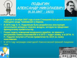 ЛОДЫГИН АЛЕКСАНДР НИКОЛАЕВИЧ (6.10.1847 - 1923) Родился 6 октября 1847 года в