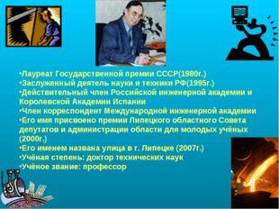 Лауреат Государственной премии СССР(1980г.) Заслуженный деятель науки и техни