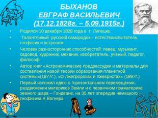 БЫХАНОВ ЕВГРАФ ВАСИЛЬЕВИЧ (17.12.1828г. – 5.09.1915г.) Родился 10 декабря 182