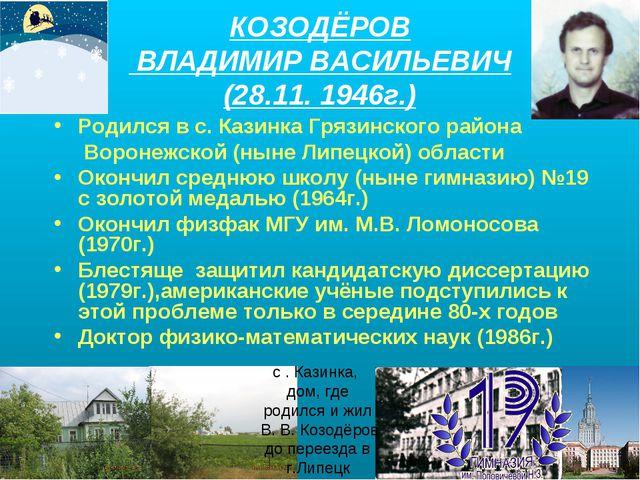 КОЗОДЁРОВ ВЛАДИМИР ВАСИЛЬЕВИЧ (28.11. 1946г.) Родился в с. Казинка Грязинског...