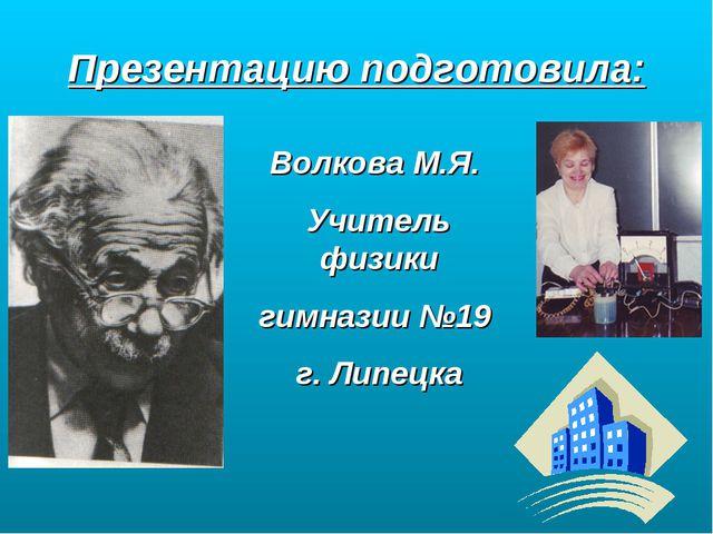 Презентацию подготовила: Волкова М.Я. Учитель физики гимназии №19 г. Липецка