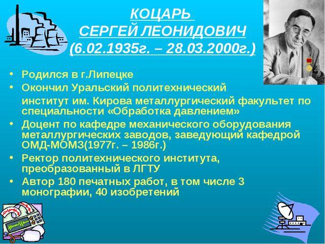 КОЦАРЬ СЕРГЕЙ ЛЕОНИДОВИЧ (6.02.1935г. – 28.03.2000г.) Родился в г.Липецке Око...