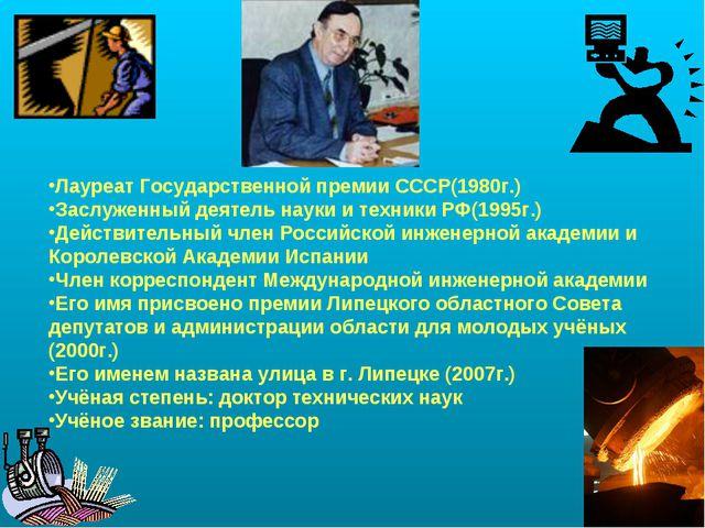 Лауреат Государственной премии СССР(1980г.) Заслуженный деятель науки и техни...