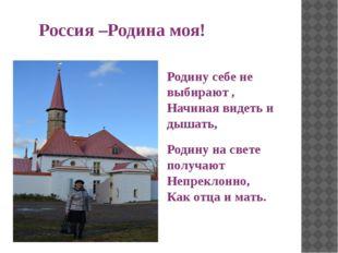 Россия –Родина моя! Родину себе не выбирают , Начиная видеть и дышать, Родину