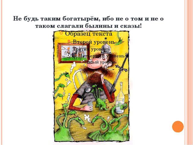 Не будь таким богатырём, ибо не о том и не о таком слагали былины и сказы!