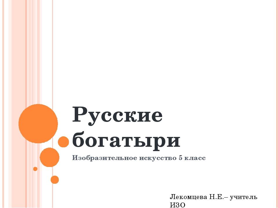 Русские богатыри Изобразительное искусство 5 класс Лекомцева Н.Е.– учитель ИЗО