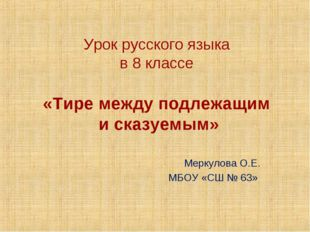 Урок русского языка в 8 классе «Тире между подлежащим и сказуемым» Меркулова