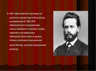 В 1866 Чайковский был приглашен на должность профессора в Московскую консерв