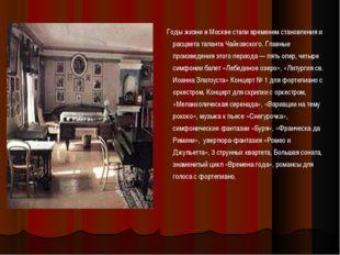 Годы жизни в Москве стали временем становления и расцвета таланта Чайковског