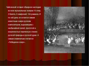 Чайковский оставил обширное наследие во всех музыкальных жанрах:10 опер, 3 б
