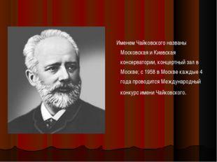 Именем Чайковского названы Московская и Киевская консерватории, концертный з