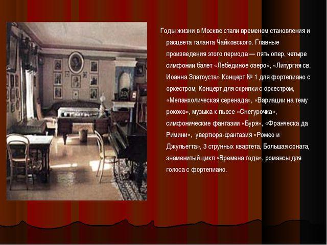 Годы жизни в Москве стали временем становления и расцвета таланта Чайковског...