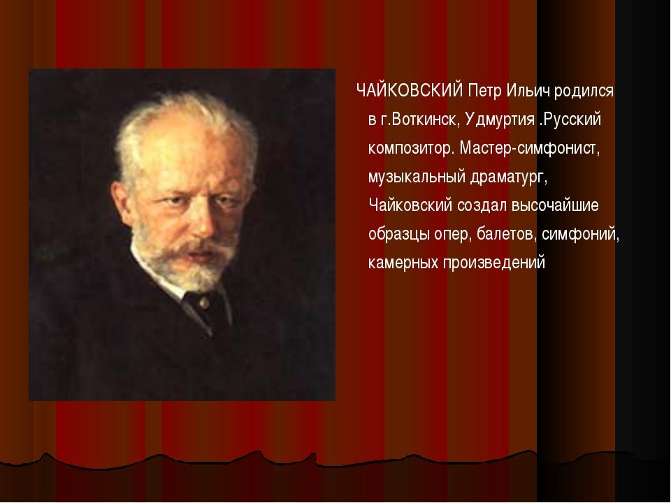 ЧАЙКОВСКИЙ Петр Ильич родился в г.Воткинск, Удмуртия .Русский композитор. Ма...