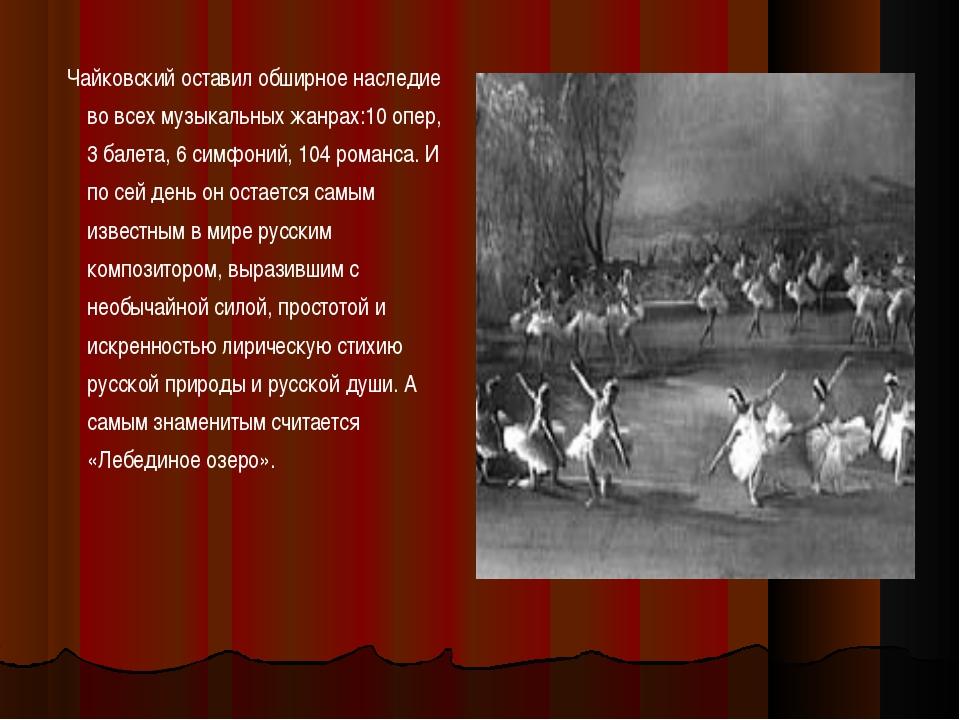 Чайковский оставил обширное наследие во всех музыкальных жанрах:10 опер, 3 б...