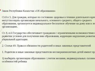 Закон Республики Казахстан «Об образовании» Ст.8 п 5. Для граждан, которые по