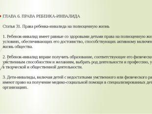 ГЛАВА 6. ПРАВА РЕБЕНКА-ИНВАЛИДА Статья 31. Права ребенка-инвалида на полноцен