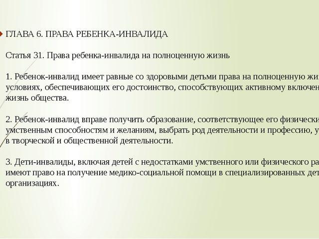 ГЛАВА 6. ПРАВА РЕБЕНКА-ИНВАЛИДА Статья 31. Права ребенка-инвалида на полноцен...