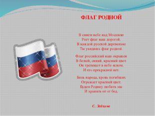 ФЛАГ РОДНОЙ В синем небе над Москвою Реет флаг наш дорогой. В каждой русской