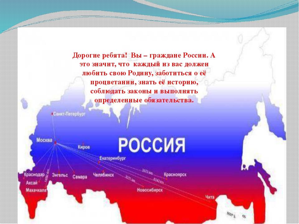 Дорогие ребята! Вы – граждане России. А это значит, что каждый из вас должен...