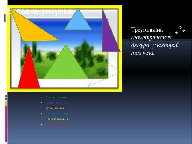 Треугольник - геометрическая фигура , у которой три угла. Остроугольный Прямо...