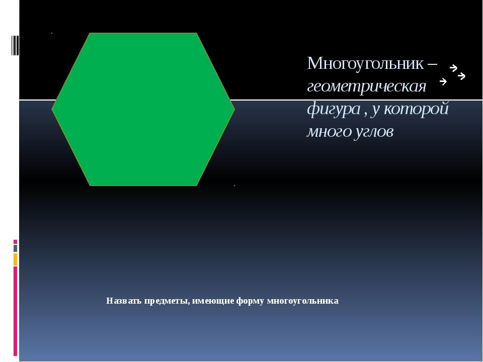 Многоугольник – геометрическая фигура , у которой много углов Назвать предмет...