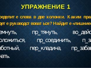 УПРАЖНЕНИЕ 1 Распределите слова в две колонки. Каким правилом вы будете руков