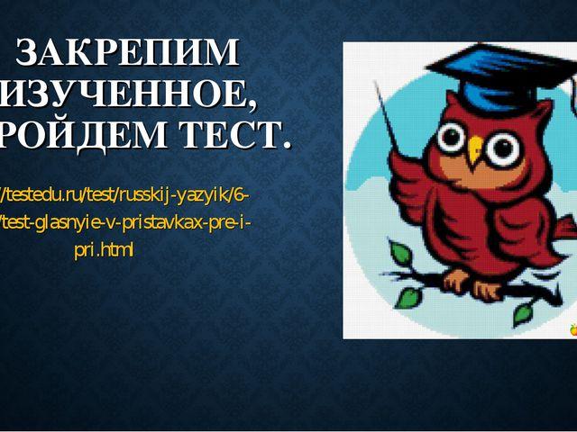 ЗАКРЕПИМ ИЗУЧЕННОЕ, ПРОЙДЕМ ТЕСТ. http://testedu.ru/test/russkij-yazyik/6-kla...