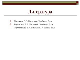 Литература Пасечник В.В. Биология. Учебник. 6 кл. Корчагина В.А. Биология. Уч