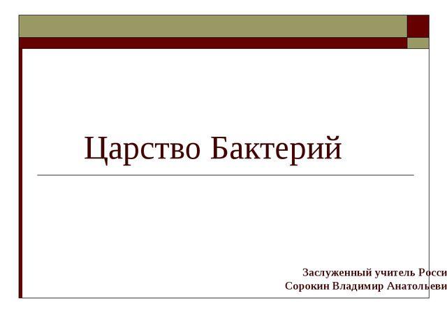 Царство Бактерий Заслуженный учитель России Сорокин Владимир Анатольевич