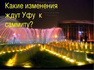 Какие изменения  ждут Уфу к саммиту?