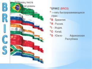 БРИКС(BRICS) —пять быстроразвивающихся стран: B - Бразилия R - Россия, I -