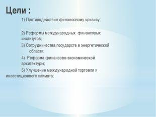 Цели : 1) Противодействие финансовому кризису; 2) Реформы международных ф