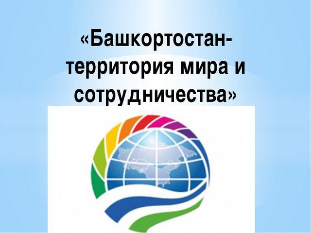 «Башкортостан- территория мира и сотрудничества»