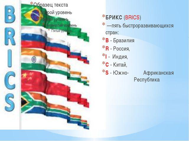 БРИКС(BRICS) —пять быстроразвивающихся стран: B - Бразилия R - Россия, I -...