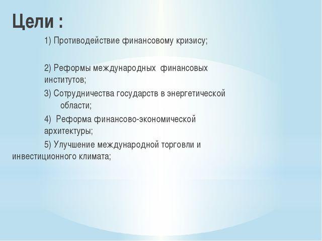 Цели : 1) Противодействие финансовому кризису; 2) Реформы международных ф...