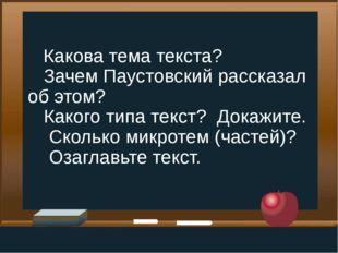 Какова тема текста? Зачем Паустовский рассказал об этом? Какого типа текст?