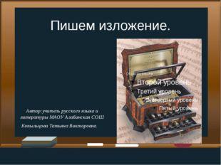 Пишем изложение. Автор:учитель русского языка и литературы МАОУ Алабинская СО