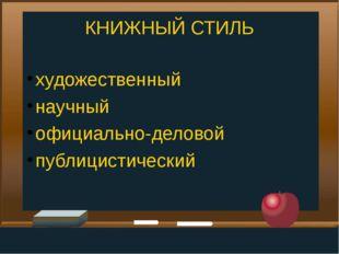 КНИЖНЫЙ СТИЛЬ художественный научный официально-деловой публицистический