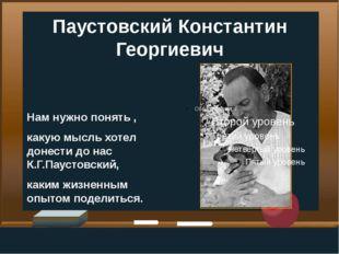Паустовский Константин Георгиевич Нам нужно понять , какую мысль хотел донест