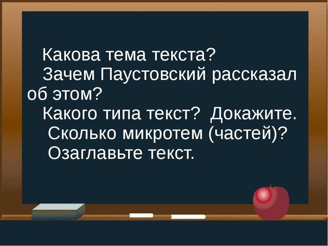Какова тема текста? Зачем Паустовский рассказал об этом? Какого типа текст?...
