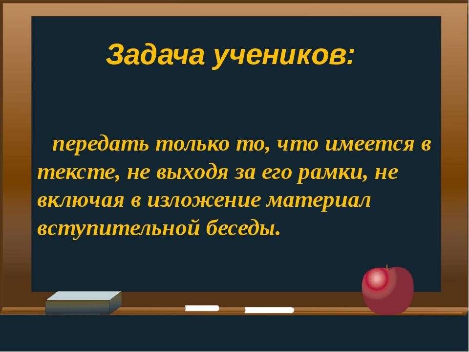 Задача учеников: передать только то, что имеется в тексте, не выходя за его р...