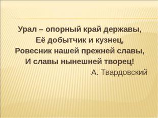 Урал – опорный край державы, Её добытчик и кузнец, Ровесник нашей прежней сла