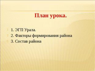 План урока. 1. ЭГП Урала. 2. Факторы формирования района 3. Состав района