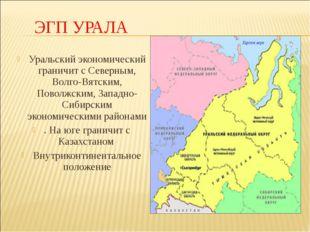 ЭГП УРАЛА Уральский экономический граничит с Северным, Волго-Вятским, Поволжс