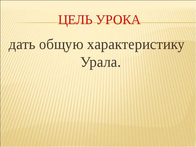 ЦЕЛЬ УРОКА дать общую характеристику Урала.