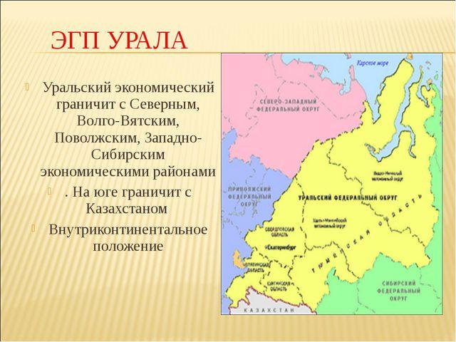 ЭГП УРАЛА Уральский экономический граничит с Северным, Волго-Вятским, Поволжс...