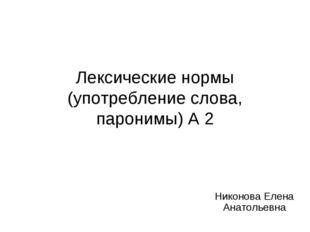 Лексические нормы (употребление слова, паронимы) А 2 Никонова Елена Анатольевна