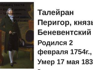 Талейран Перигор, князь Беневентский Родился 2 февраля 1754г., Умер 17 мая 1