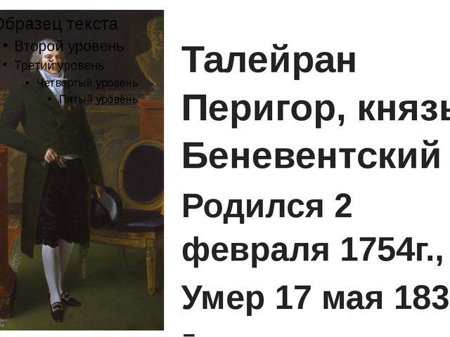 Талейран Перигор, князь Беневентский Родился 2 февраля 1754г., Умер 17 мая 1...